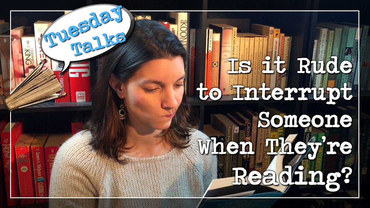 Tuesday Talks: Is it Rude to Interrupt Someone When They're Reading?